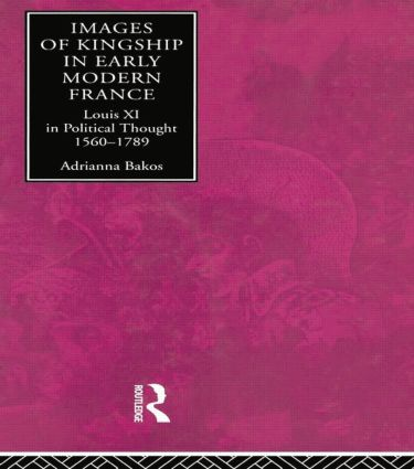Images of Kingship in Early Modern France: Louis XI in Political Thought, 1560-1789, 1st Edition (Paperback) book cover