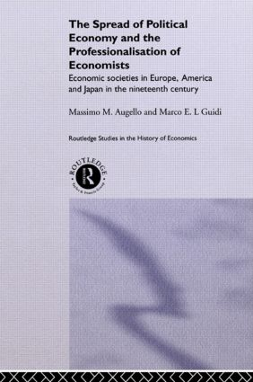 The Spread of Political Economy and the Professionalisation of Economists: Economic Societies in Europe, America and Japan in the Nineteenth Century, 1st Edition (Paperback) book cover