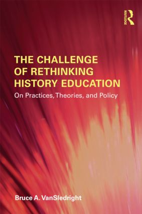 The Challenge of Rethinking History Education: On Practices, Theories, and Policy book cover