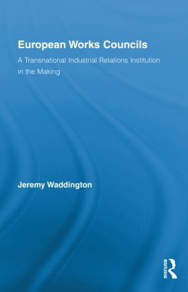 European Works Councils and Industrial Relations: A Transnational Industrial Relations Institution in the Making (Hardback) book cover