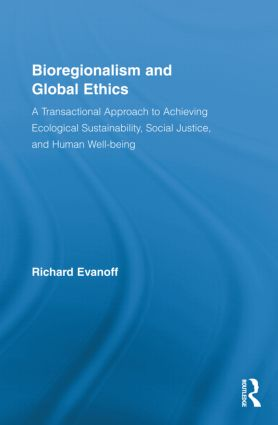 Bioregionalism and Global Ethics: A Transactional Approach to Achieving Ecological Sustainability, Social Justice, and Human Well-being (Hardback) book cover