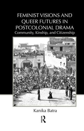Feminist Visions and Queer Futures in Postcolonial Drama: Community, Kinship, and Citizenship book cover