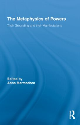 The Metaphysics of Powers: Their Grounding and their Manifestations, 1st Edition (Hardback) book cover