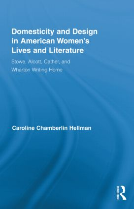 Domesticity and Design in American Women's Lives and Literature: Stowe, Alcott, Cather, and Wharton Writing Home (Hardback) book cover