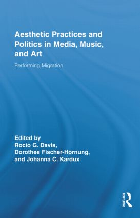 Aesthetic Practices and Politics in Media, Music, and Art: Performing Migration (Hardback) book cover