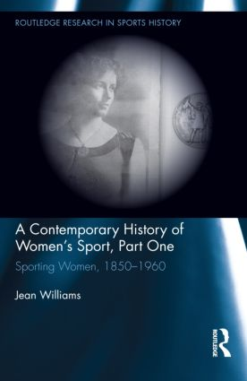 A Contemporary History of Women's Sport, Part One: Sporting Women, 1850-1960, 1st Edition (Hardback) book cover
