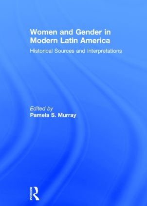 Women and Gender in Modern Latin America: Historical Sources and Interpretations, 1st Edition (Hardback) book cover