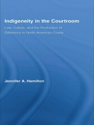 Indigeneity in the Courtroom: Law, Culture, and the Production of Difference in North American Courts book cover