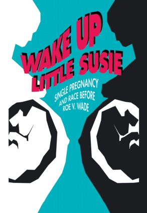 Wake Up Little Susie: Single Pregnancy and Race Before Roe v Wade book cover