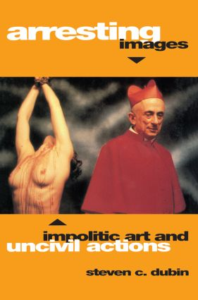 Arresting Images: Impolitic Art and Uncivil Actions, 1st Edition (Paperback) book cover