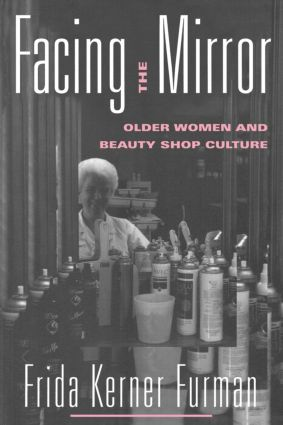 Facing the Mirror: Older Women and Beauty Shop Culture, 1st Edition (Paperback) book cover