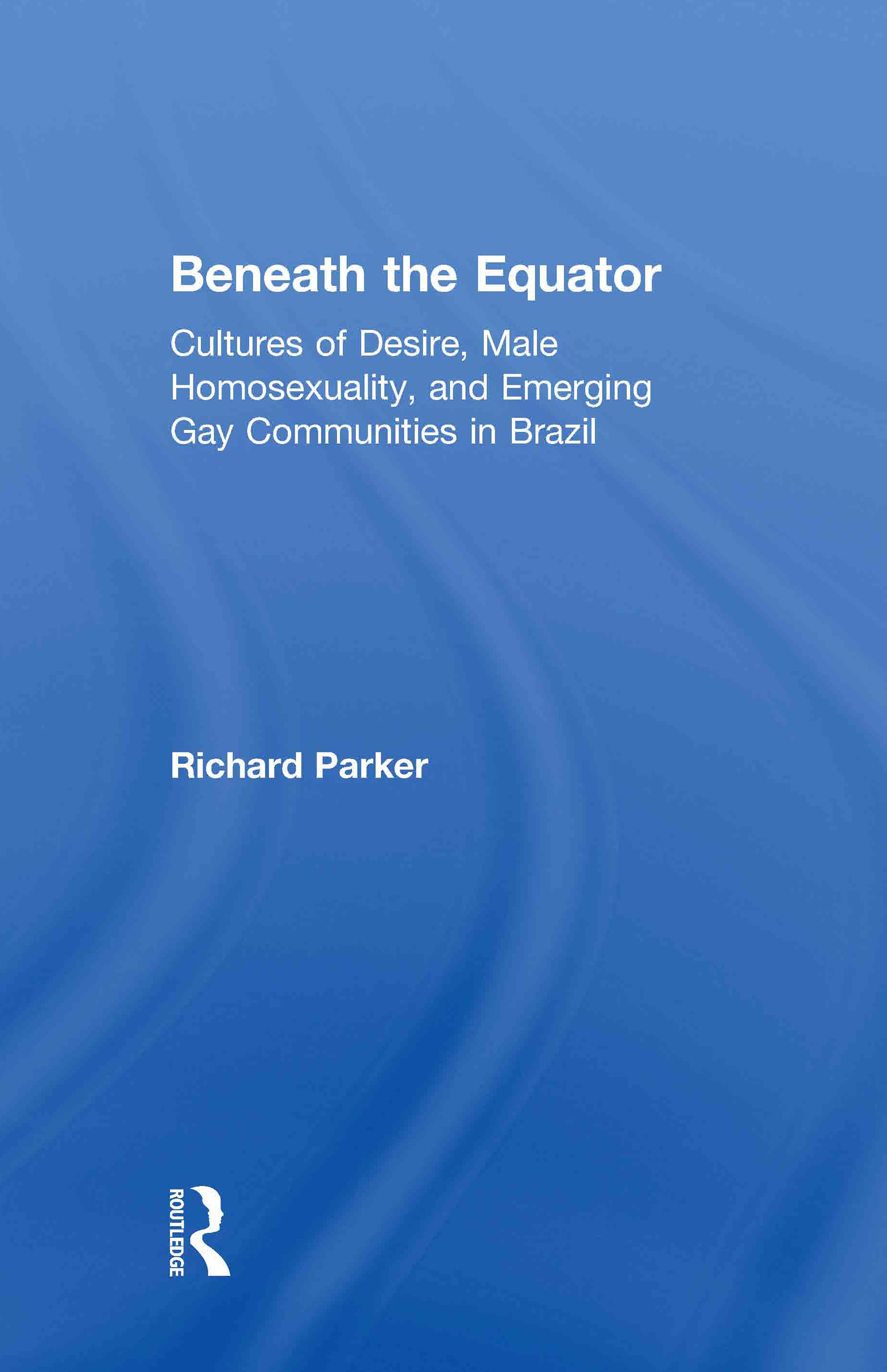 Beneath the Equator: Cultures of Desire, Male Homosexuality, and Emerging Gay Communities in Brazil, 1st Edition (Hardback) book cover