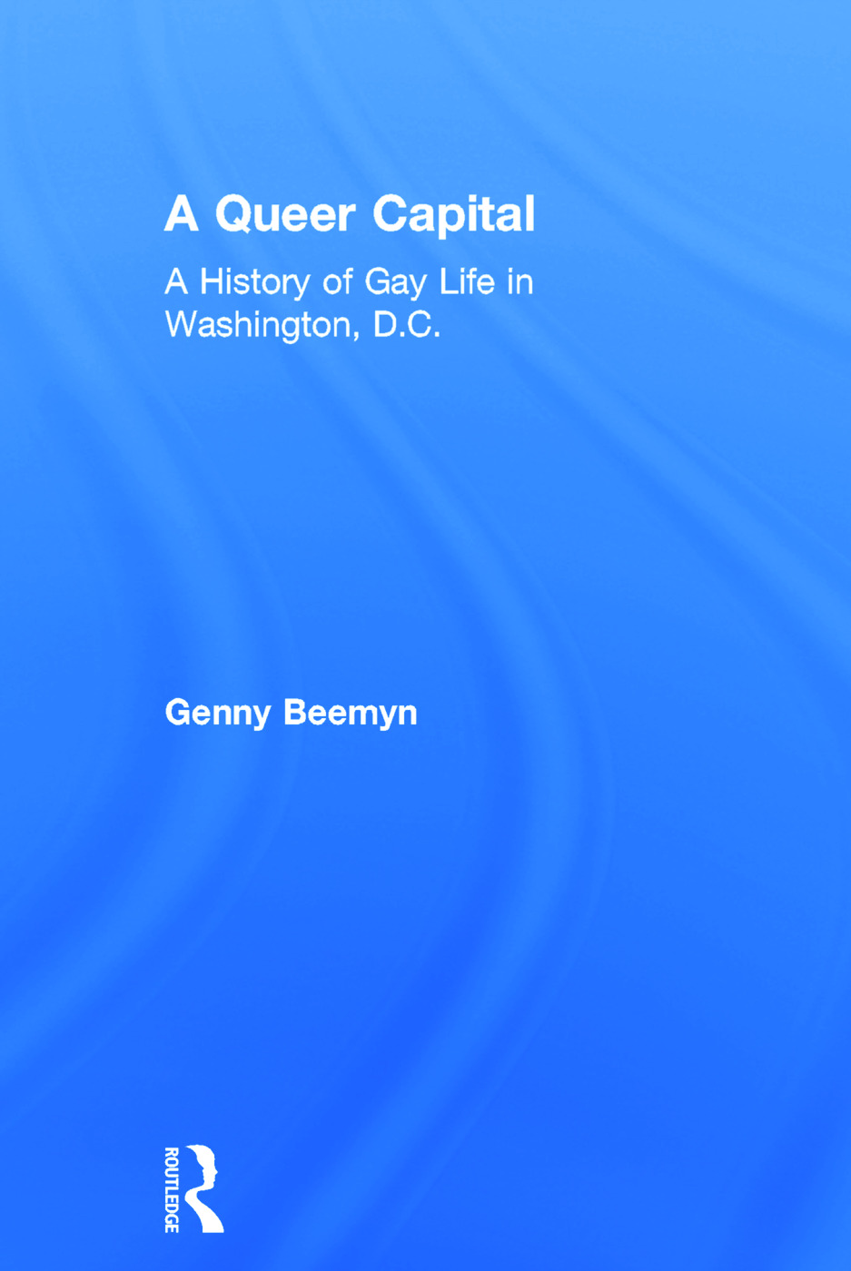 A Queer Capital: A History of Gay Life in Washington D.C., 1st Edition (Hardback) book cover