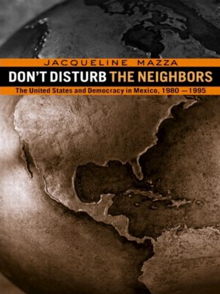Don't Disturb the Neighbors: The US and Democracy in Mexico, 1980-1995, 1st Edition (Paperback) book cover