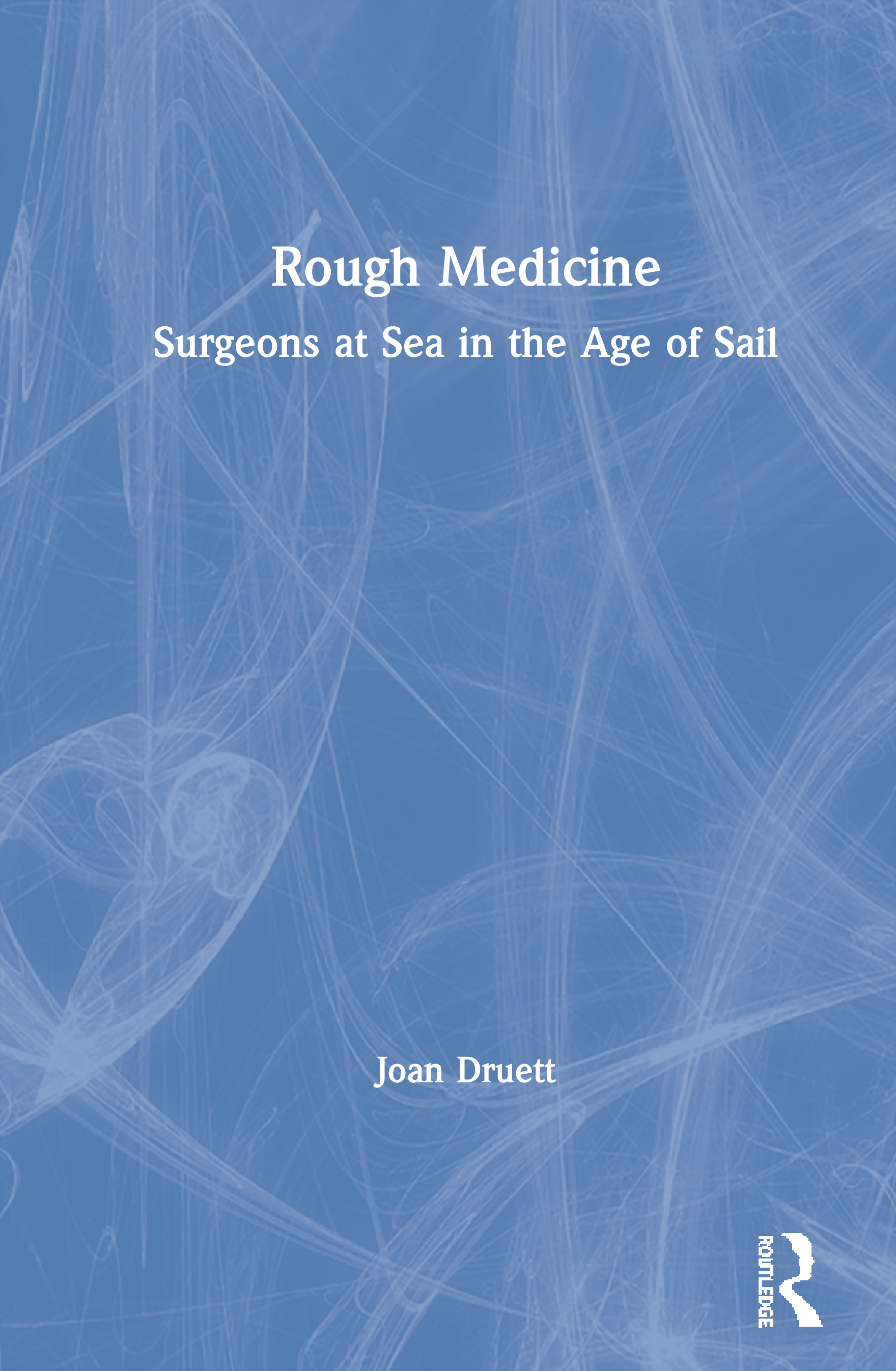 Rough Medicine: Surgeons at Sea in the Age of Sail, 1st Edition (Hardback) book cover