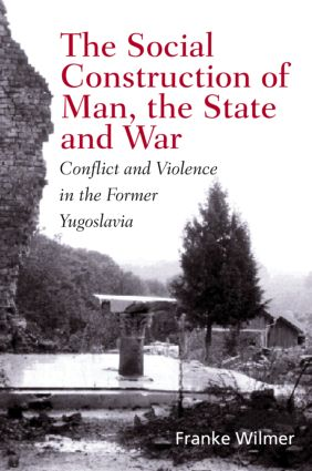 The Social Construction of Man, the State and War: Identity, Conflict, and Violence in Former Yugoslavia, 1st Edition (e-Book) book cover