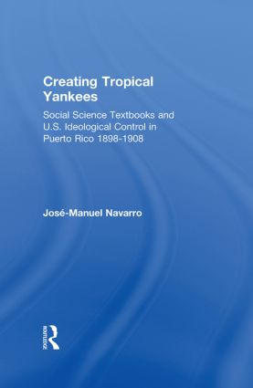 Creating Tropical Yankees: Social Science Textbooks and U.S. Ideological Control in Puerto Rico, 1898-1908 book cover