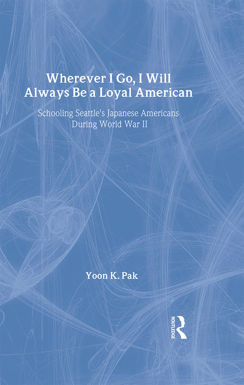 Wherever I Go, I Will Always Be a Loyal American: Seattle's Japanese American Schoolchildren During World War II, 1st Edition (Hardback) book cover