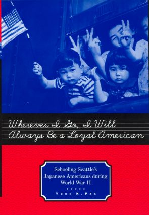 Wherever I Go, I Will Always Be a Loyal American: Seattle's Japanese American Schoolchildren During World War II book cover