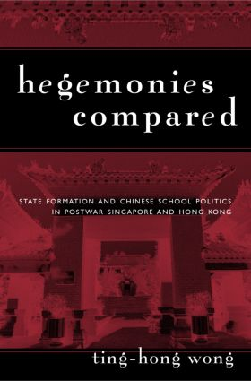 Hegemonies Compared: State Formation and Chinese School Politics in Postwar Singapore and Hong Kong (Hardback) book cover