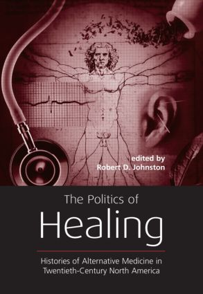 The Politics of Healing: Histories of Alternative Medicine in Twentieth-Century North America, 1st Edition (Paperback) book cover