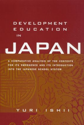 Development Education in Japan: A Comparative Analysis of the Contexts for Its Emergence, and Its Introduction into the Japanese School System, 1st Edition (Hardback) book cover