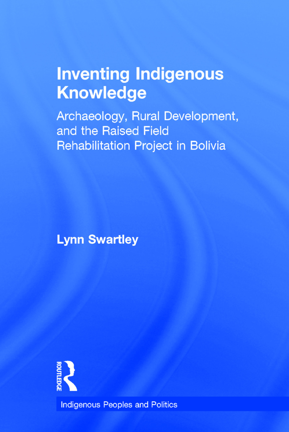 Inventing Indigenous Knowledge: Archaeology, Rural Development and the Raised Field Rehabilitation Project in Bolivia (Hardback) book cover