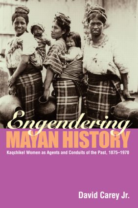 Engendering Mayan History: Kaqchikel Women as Agents and Conduits of the Past, 1875-1970 (Paperback) book cover