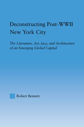 Deconstructing Post-WWII New York City: The Literature, Art, Jazz, and Architecture of an Emerging Global Capital, 1st Edition (Hardback) book cover
