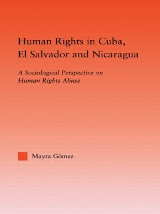 Human Rights in Cuba, El Salvador and Nicaragua: A Sociological Perspective on Human Rights Abuse book cover