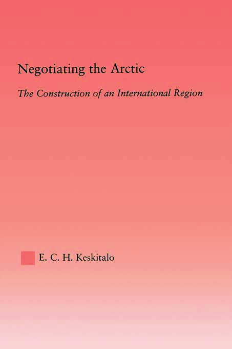 Negotiating the Arctic: The Construction of an International Region, 1st Edition (Hardback) book cover