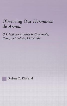 Observing our Hermanos de Armas: U.S. Military Attaches in Guatemala, Cuba and Bolivia, 1950-1964 (Hardback) book cover
