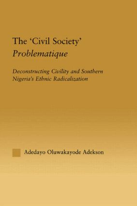 The 'Civil Society' Problematique: Deconstructing Civility and Southern Nigeria's Ethnic Radicalization (Hardback) book cover