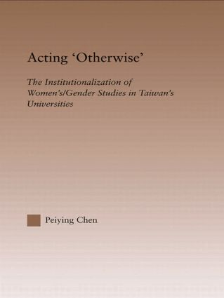 Acting Otherwise: The Institutionalization of Women's / Gender Studies in Taiwan's Universities (Hardback) book cover