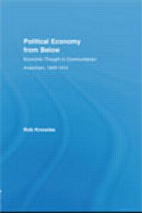 Political Economy from Below: Economic Thought in Communitarian Anarchism, 1840-1914, 1st Edition (Hardback) book cover