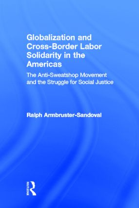 Globalization and Cross-Border Labor Solidarity in the Americas: The Anti-Sweatshop Movement and the Struggle for Social Justice, 1st Edition (Hardback) book cover