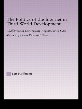 The Politics of the Internet in Third World Development: Challenges in Contrasting Regimes with Case Studies of Costa Rica and Cuba, 1st Edition (Hardback) book cover