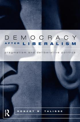 Democracy After Liberalism: Pragmatism and Deliberative Politics (Paperback) book cover