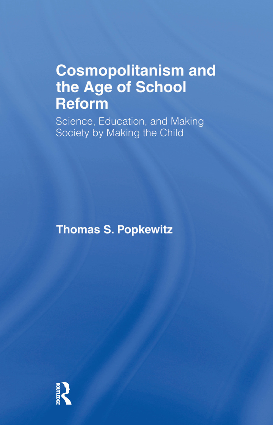 Cosmopolitanism and the Age of School Reform: Science, Education, and Making Society by Making the Child, 1st Edition (Hardback) book cover