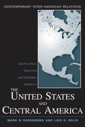 The United States and Central America: Geopolitical Realities and Regional Fragility, 1st Edition (e-Book) book cover