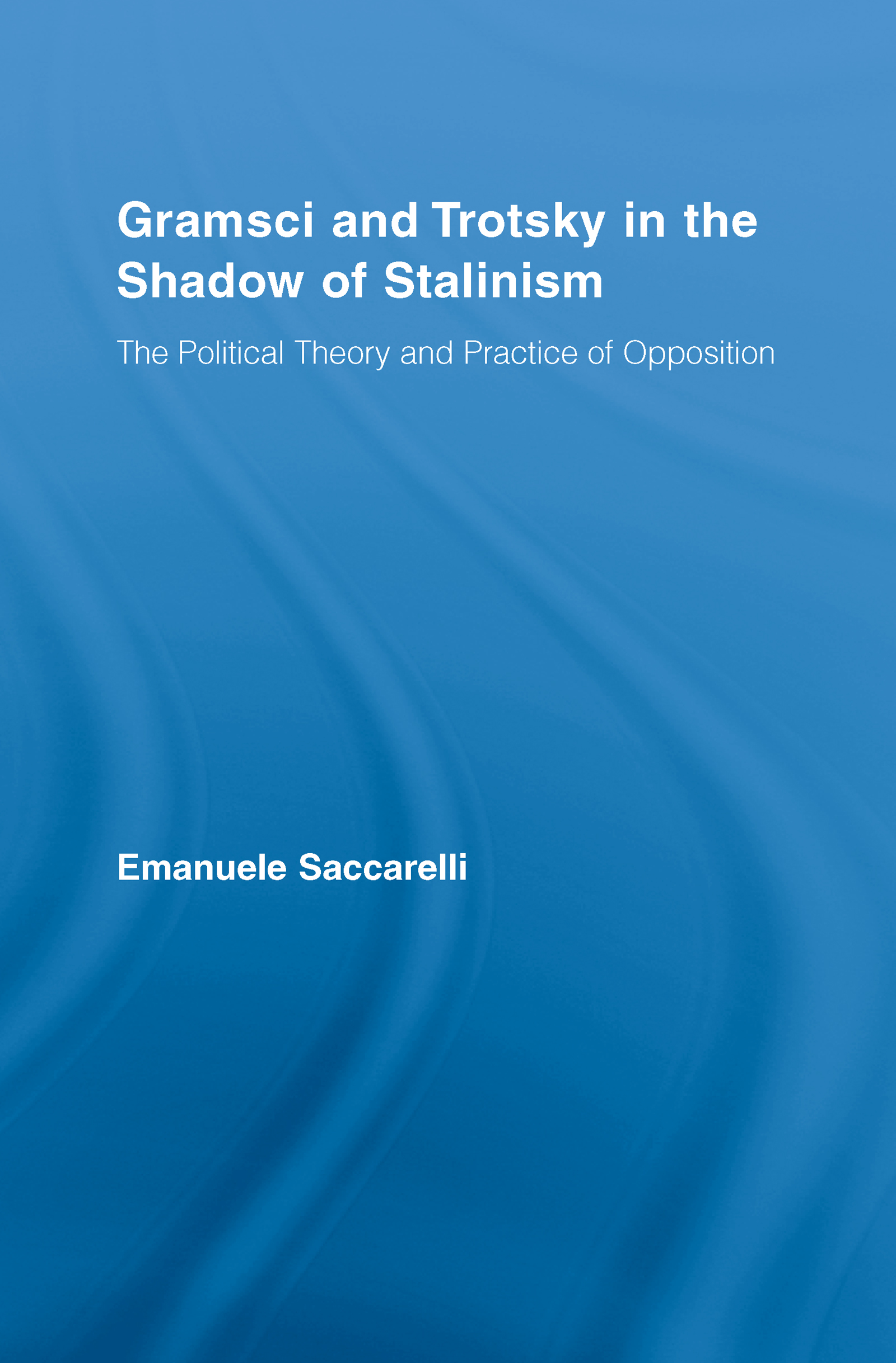 Gramsci and Trotsky in the Shadow of Stalinism: The Political Theory and Practice of Opposition book cover