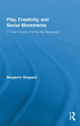 Play, Creativity, and Social Movements: If I Can't Dance, It's Not My Revolution (Hardback) book cover