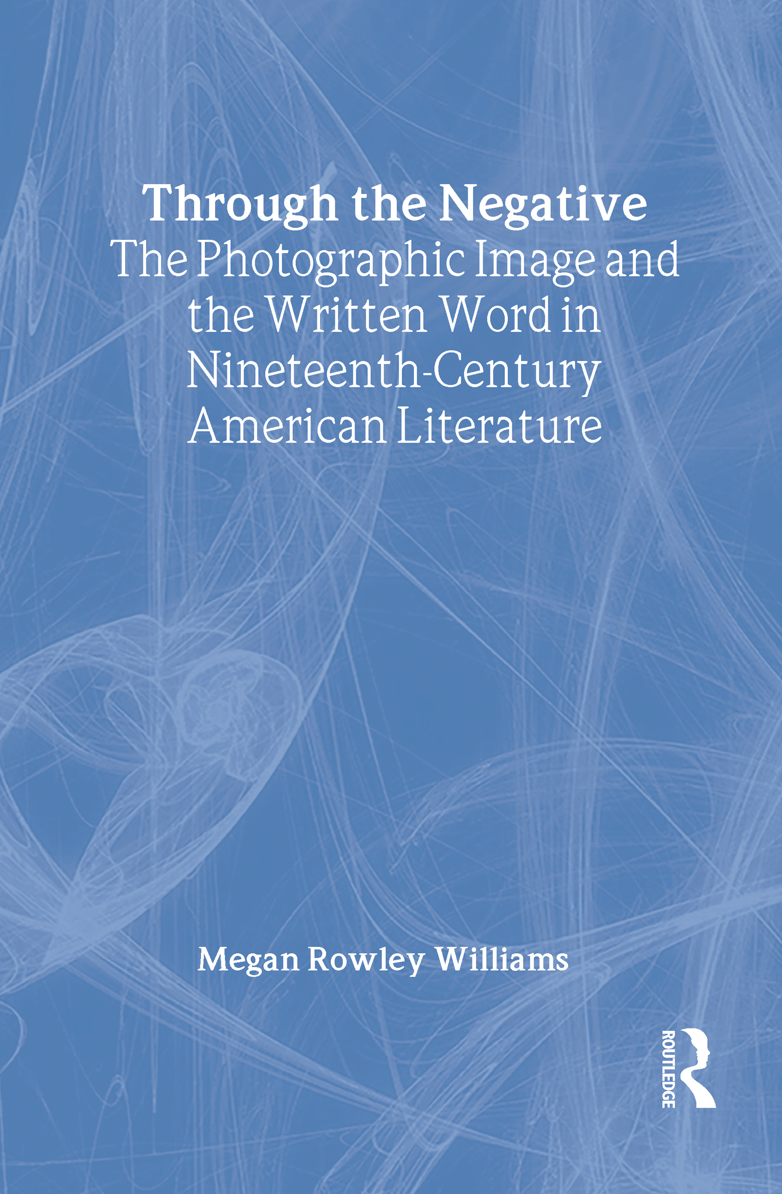 Through the Negative: The Photographic Image and the Written Word in Nineteenth-Century American Literature, 1st Edition (Hardback) book cover