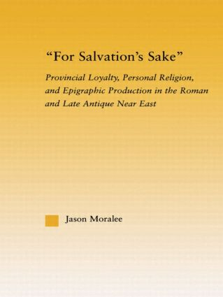 For Salvation's Sake: Provincial Loyalty, Personal Religion, and Epigraphic Production in the Roman and Late Antique Near East book cover