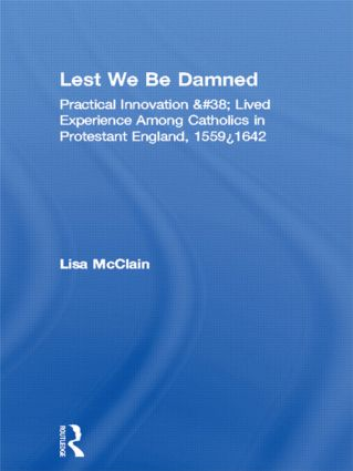Lest We Be Damned: Practical Innovation & Lived Experience Among Catholics in Protestant England, 1559–1642 (Hardback) book cover