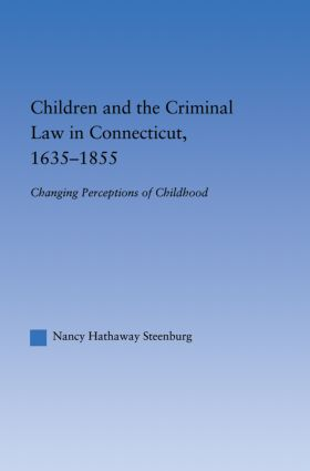 Children and the Criminal Law in Connecticut, 1635-1855: Changing Perceptions of Childhood, 1st Edition (Hardback) book cover