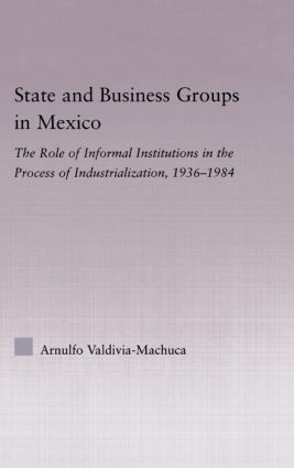 State and Business Groups in Mexico: The Role of Informal Institutions in the Process of Industrialization, 1936-1984, 1st Edition (Paperback) book cover