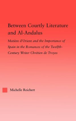 Between Courtly Literature and Al-Andaluz: Oriental Symbolism and Influences in the Romances of Chretien de Troyes (Hardback) book cover