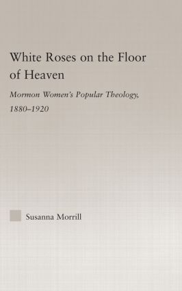 White Roses on the Floor of Heaven: Nature and Flower Imagery in Latter-Day Saints Women's Literature, 1880-1920 (Hardback) book cover