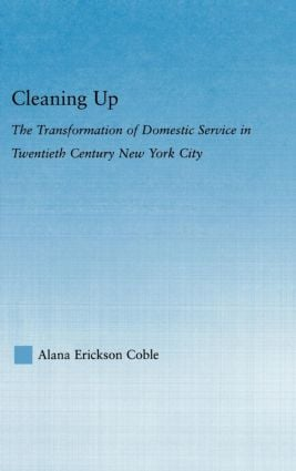Cleaning Up: The Transformation of Domestic Service in Twentieth Century New York, 1st Edition (Paperback) book cover